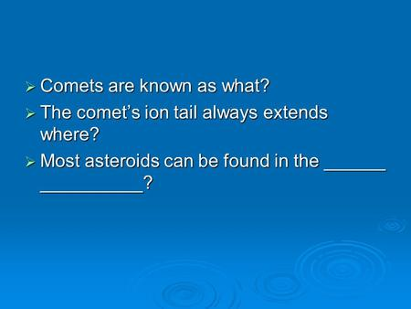  Comets are known as what?  The comet's ion tail always extends where?  Most asteroids can be found in the ______ __________?