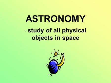 ASTRONOMY - study of all physical objects in space.