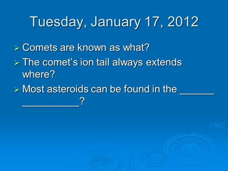 Tuesday, January 17, 2012  Comets are known as what?  The comet's ion tail always extends where?  Most asteroids can be found in the ______ __________?