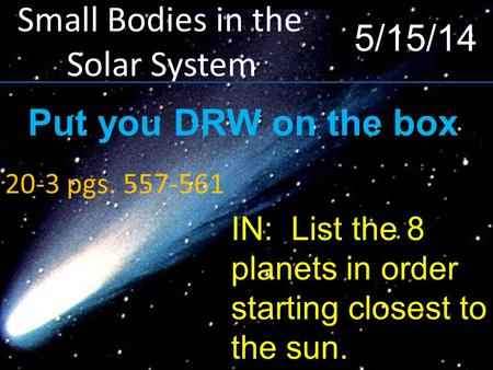 Small Bodies in the Solar System 20-3 pgs. 557-561 5/15/14 IN: List the 8 planets in order starting closest to the sun. Put you DRW on the box.