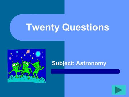 Twenty Questions Subject: Astronomy Twenty Questions 12345 678910 1112131415 1617181920.