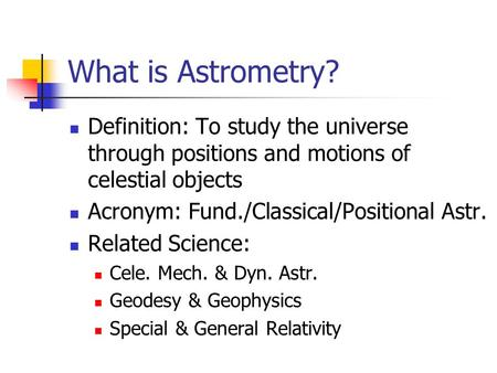 What is Astrometry? Definition: To study the universe through positions and motions of celestial objects Acronym: Fund./Classical/Positional Astr. Related.
