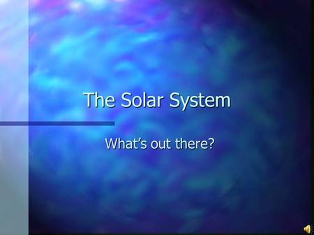 The Solar System What's out there?. The Solar System Solar System- The family of planets, moons, and other smaller space objects that move around the.