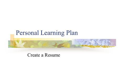 Personal Learning Plan Create a Resume. What is a Resume? A document that details: Your work experience Your educational qualifications Other relevant.