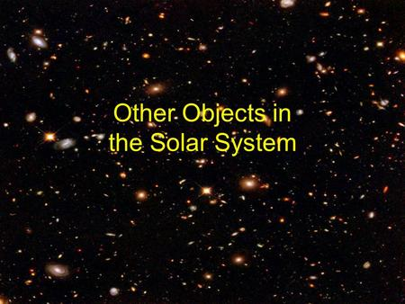 Other Objects in the Solar System. So far, we have studied: –Planets –Stars Which make up galaxies, constellations and asterisms The solar system also.