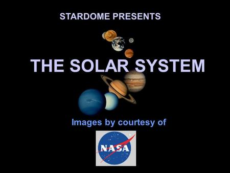 STARDOME PRESENTS THE SOLAR SYSTEM Images by courtesy of.