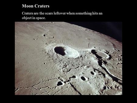 Moon Craters Craters are the scars leftover when something hits an object in space.