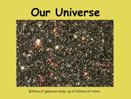 Our Universe Billions of galaxies made up of billions of stars.