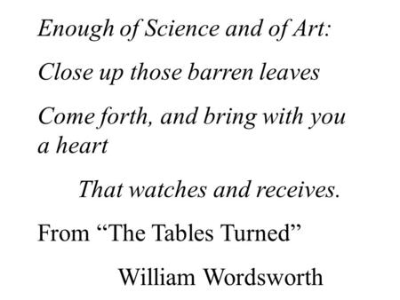 "Enough of Science and of Art: Close up those barren leaves Come forth, and bring with you a heart That watches and receives. From ""The Tables Turned"" William."