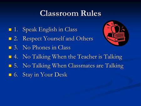 Classroom Rules 1.Speak English in Class 1.Speak English in Class 2.Respect Yourself and Others 2.Respect Yourself and Others 3.No Phones in Class 3.No.
