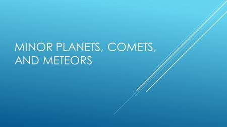 "MINOR PLANETS, COMETS, AND METEORS. MINOR PLANETS  A.K.A. – Asteroids  Very small  ""star-like""  Visible through a telescope  Most are binary (2 orbiting."