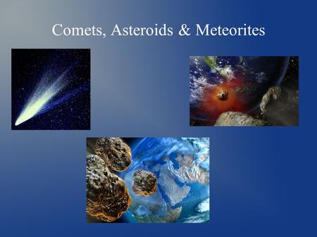 Comets, Asteroids & Meteorites. Comets - Comets are cosmic snowballs of frozen gases, rock and dust roughly the size of a small town - Each comet has.