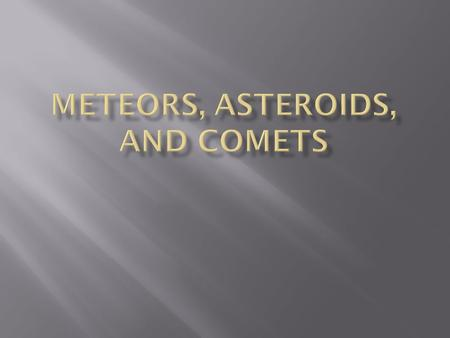 Meteoroid – a chunk of rock or dust in space. (these come from comets or asteroids)  Meteor – a chunk of rock or dust that enters our atomosphere and.