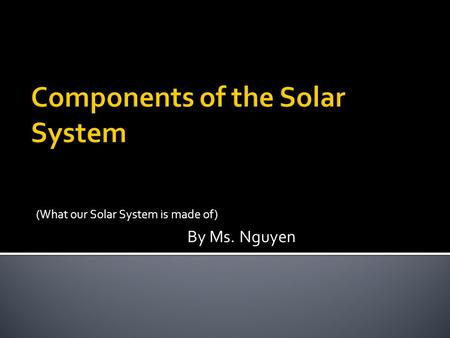 (What our Solar System is made of) By Ms. Nguyen.
