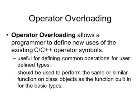 Operator Overloading Operator Overloading allows a programmer to define new uses of the existing C/C++ operator symbols. –useful for defining common operations.
