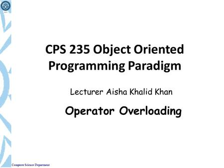 Computer Science Department CPS 235 Object Oriented Programming Paradigm Lecturer Aisha Khalid Khan Operator Overloading.