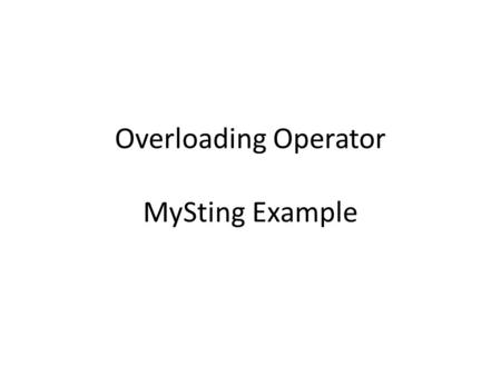 Overloading Operator MySting Example. Operator Overloading 1+2 Matrix M 1 + M 2 Using traditional operators with user-defined objects More convenient.