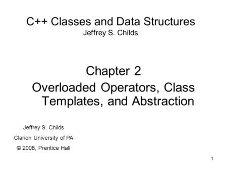 1 C++ Classes and Data Structures Jeffrey S. Childs Chapter 2 Overloaded Operators, Class Templates, and Abstraction Jeffrey S. Childs Clarion University.