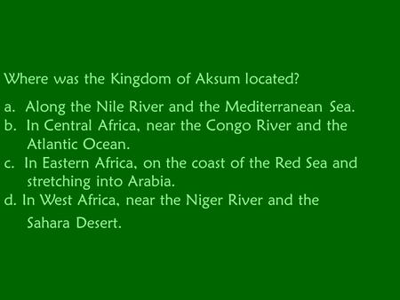 Where was the Kingdom of Aksum located? a. Along the Nile River and the Mediterranean Sea. b. In Central Africa, near the Congo River and the Atlantic.