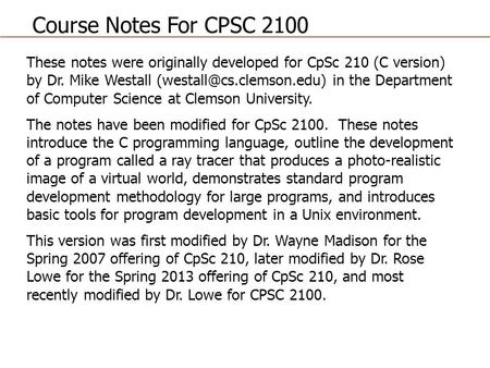 These notes were originally developed for CpSc 210 (C version) by Dr. Mike Westall in the Department of Computer Science at Clemson.