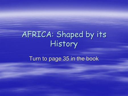 AFRICA: Shaped by its History Turn to page 35 in the book.
