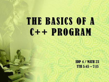 THE BASICS OF A C++ PROGRAM EDP 4 / MATH 23 TTH 5:45 – 7:15.