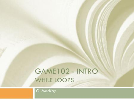 GAME102 - INTRO WHILE LOOPS G. MacKay. Fundamental Control Structures  STRAIGHT LINE  CONDITIONAL  LOOPS.