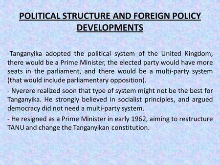 POLITICAL STRUCTURE AND FOREIGN POLICY DEVELOPMENTS -Tanganyika adopted the political system of the United Kingdom, there would be a Prime Minister, the.