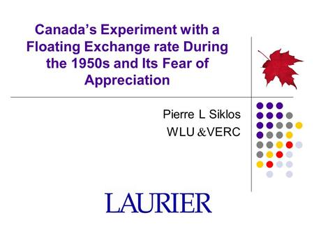 Canada's Experiment with a Floating Exchange rate During the 1950s and Its Fear of Appreciation Pierre L Siklos WLU  VERC.
