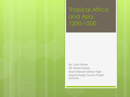 Tropical Africa and Asia, 1200-1500 By: John Ermer AP World History Miami Beach Senior High Miami-Dade County Public Schools.
