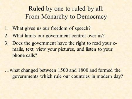 Ruled by one to ruled by all: From Monarchy to Democracy 1.What gives us our freedom of speech? 2.What limits our government control over us? 3.Does the.