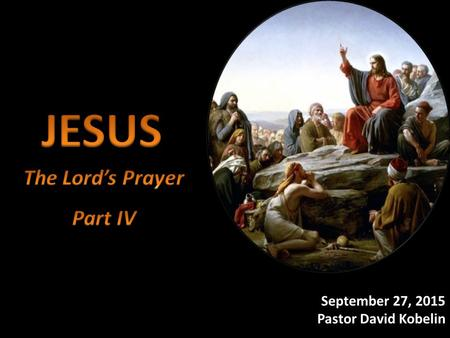 JESUS The Lord's Prayer Part IV September 20, 2015