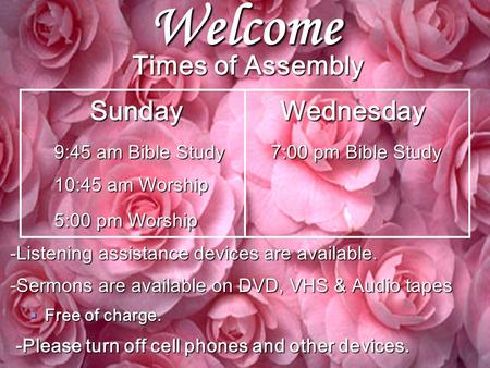 Welcome Times of Assembly Sunday Wednesday Sunday Wednesday 9:45 am Bible Study 7:00 pm Bible Study 10:45 am Worship 5:00 pm Worship -Listening assistance.