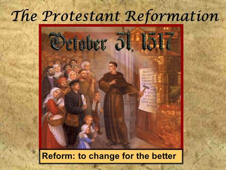 The Protestant Reformation Reform: to change for the better.
