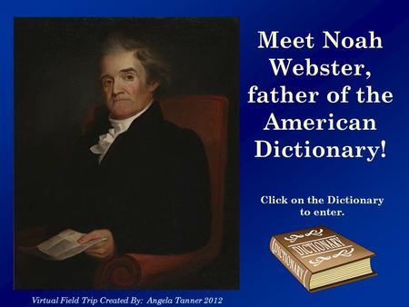 Meet Noah Webster, father of the American Dictionary! Click on the Dictionary to enter. Virtual Field Trip Created By: Angela Tanner 2012.