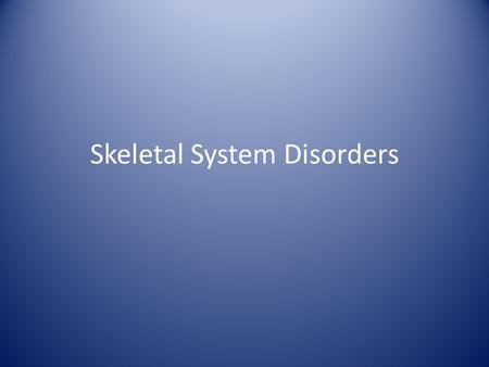 Skeletal System Disorders. A. Arthritis Describes over 100 different inflammatory or degenerative diseases.