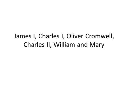 James I, Charles I, Oliver Cromwell, Charles II, William and Mary.