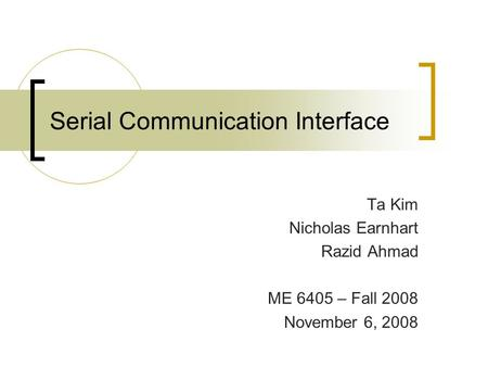 Serial Communication Interface Ta Kim Nicholas Earnhart Razid Ahmad ME 6405 – Fall 2008 November 6, 2008.