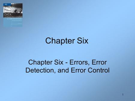 1 Chapter Six - Errors, Error Detection, and Error Control Chapter Six.