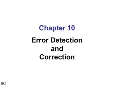 10.1 Chapter 10 Error Detection and Correction. 10.2 10-1 INTRODUCTION some issues related, directly or indirectly, to error detection and correction.