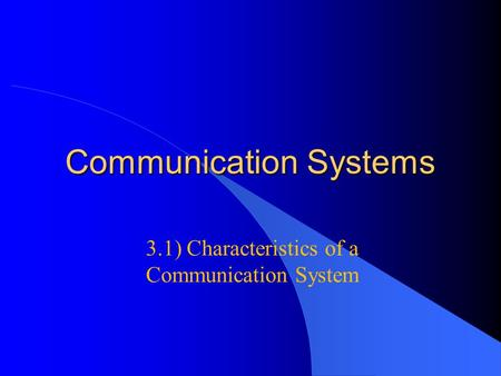 Communication Systems 3.1) Characteristics of a Communication System.