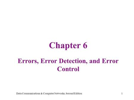 Data Communications & Computer Networks, Second Edition1 Chapter 6 Errors, Error Detection, and Error Control.