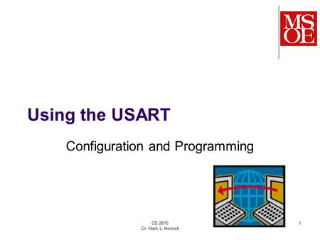 CE-2810 Dr. Mark L. Hornick 1 Using the USART Configuration and Programming.