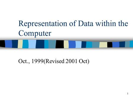 1 Representation of Data within the Computer Oct., 1999(Revised 2001 Oct)
