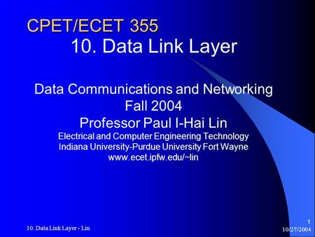 10/27/2004 10. Data Link Layer - Lin 1 CPET/ECET 355 10. Data Link Layer Data Communications and Networking Fall 2004 Professor Paul I-Hai Lin Electrical.