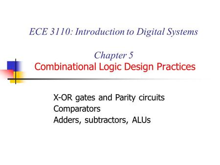 ECE 3110: Introduction to Digital Systems Chapter 5 Combinational Logic Design Practices X-OR gates and Parity circuits Comparators Adders, subtractors,