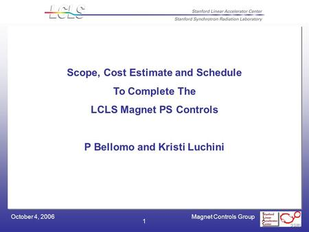 Magnet Controls GroupOctober 4, 2006 1 Scope, Cost Estimate and Schedule To Complete The LCLS Magnet PS Controls P Bellomo and Kristi Luchini.