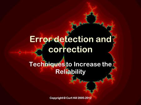 Copyright © Curt Hill 2005-2012 Error detection and correction Techniques to Increase the Reliability.