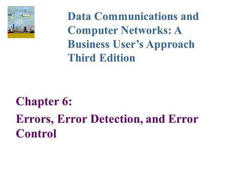 Chapter 6: Errors, Error Detection, and Error Control Data Communications and Computer Networks: A Business User's Approach Third Edition.