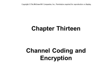 Copyright © The McGraw-Hill Companies, Inc. Permission required for reproduction or display. Chapter Thirteen Channel Coding and Encryption.